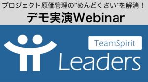 プロジェクトの予実を簡単にリアルタイム管理して着地精度を上げたい!<br>TeamSpirit Leadersデモ実演&事例ウェブセミナー